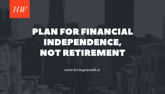 Plan for financial independence, not retirement